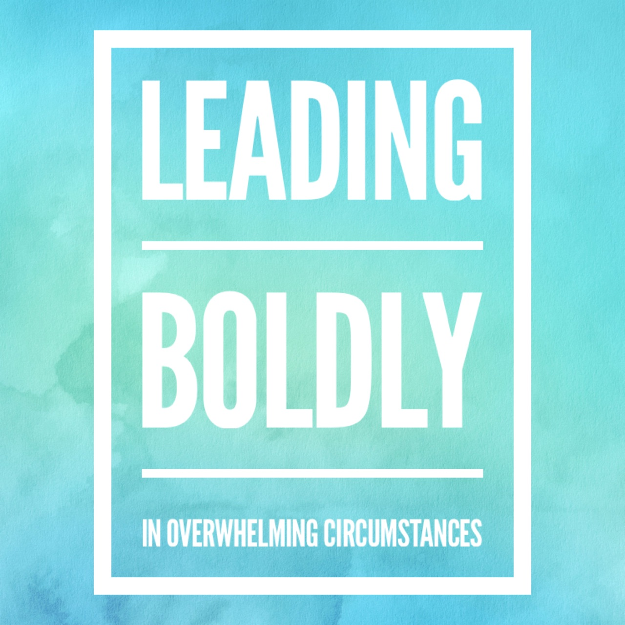 Leading Boldly in overwhelming circumstances